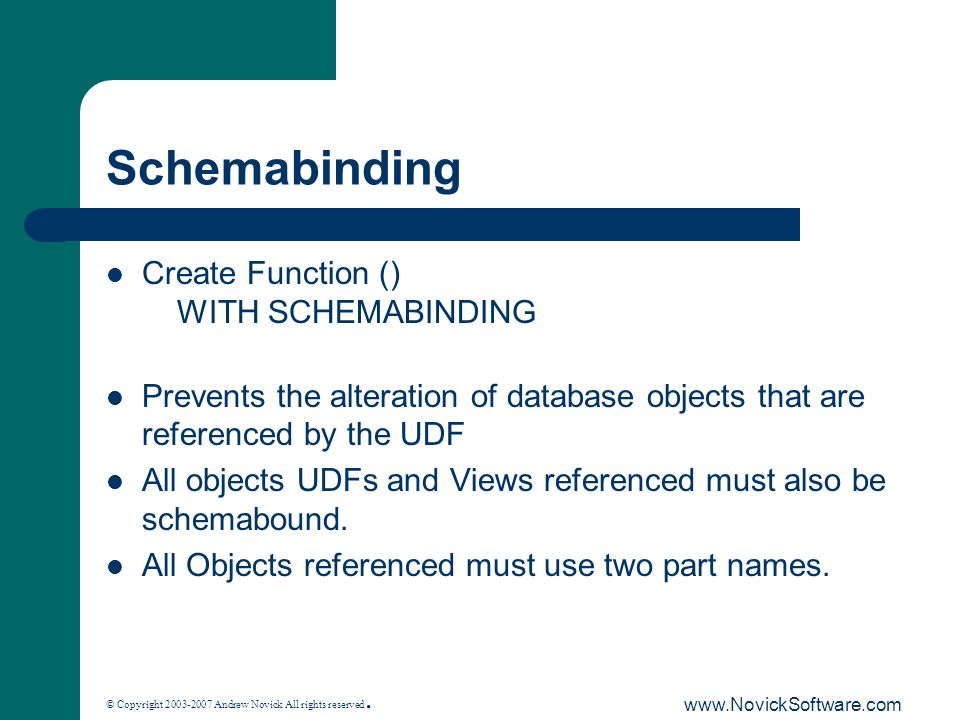 © Copyright 2003-2007 Andrew Novick All rights reserved. www.NovickSoftware.com Schemabinding Create Function () WITH SCHEMABINDING Prevents the alter