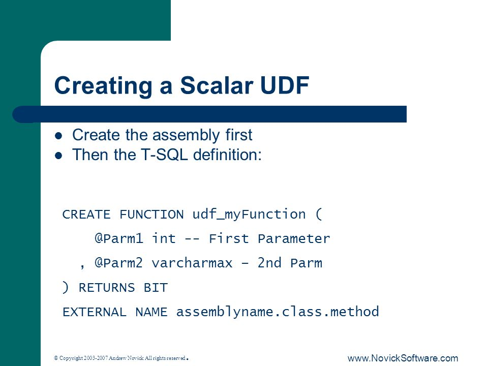 © Copyright 2003-2007 Andrew Novick All rights reserved. www.NovickSoftware.com Creating a Scalar UDF Create the assembly first Then the T-SQL definit