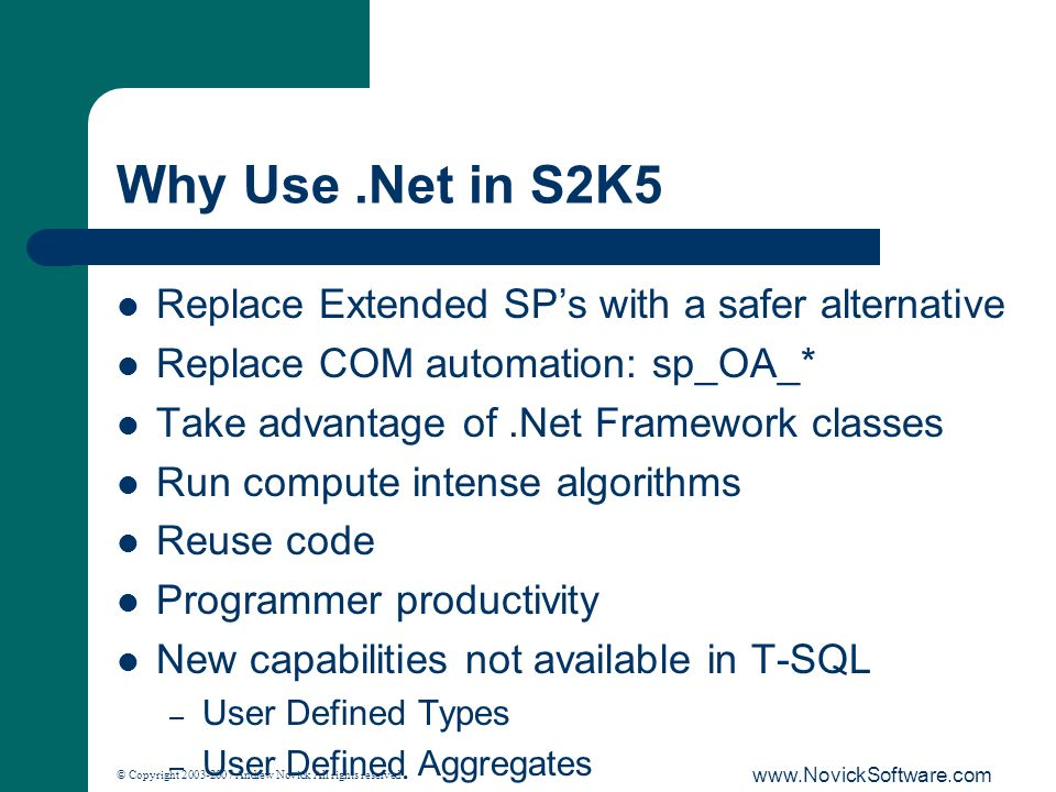 © Copyright 2003-2007 Andrew Novick All rights reserved. www.NovickSoftware.com Why Use.Net in S2K5 Replace Extended SPs with a safer alternative Repl