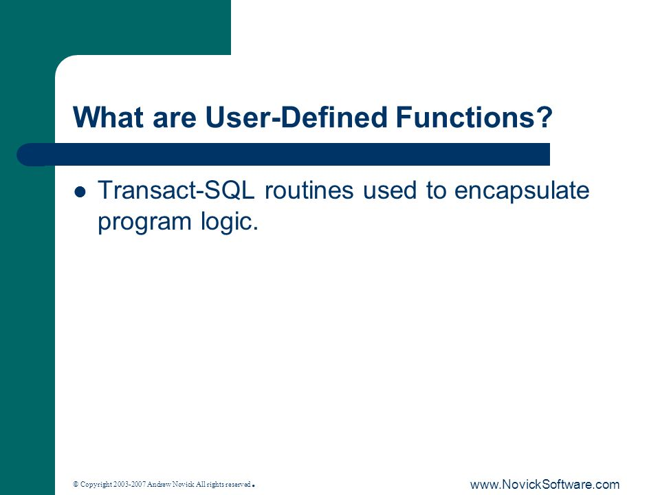 © Copyright 2003-2007 Andrew Novick All rights reserved. www.NovickSoftware.com What are User-Defined Functions? Transact-SQL routines used to encapsu