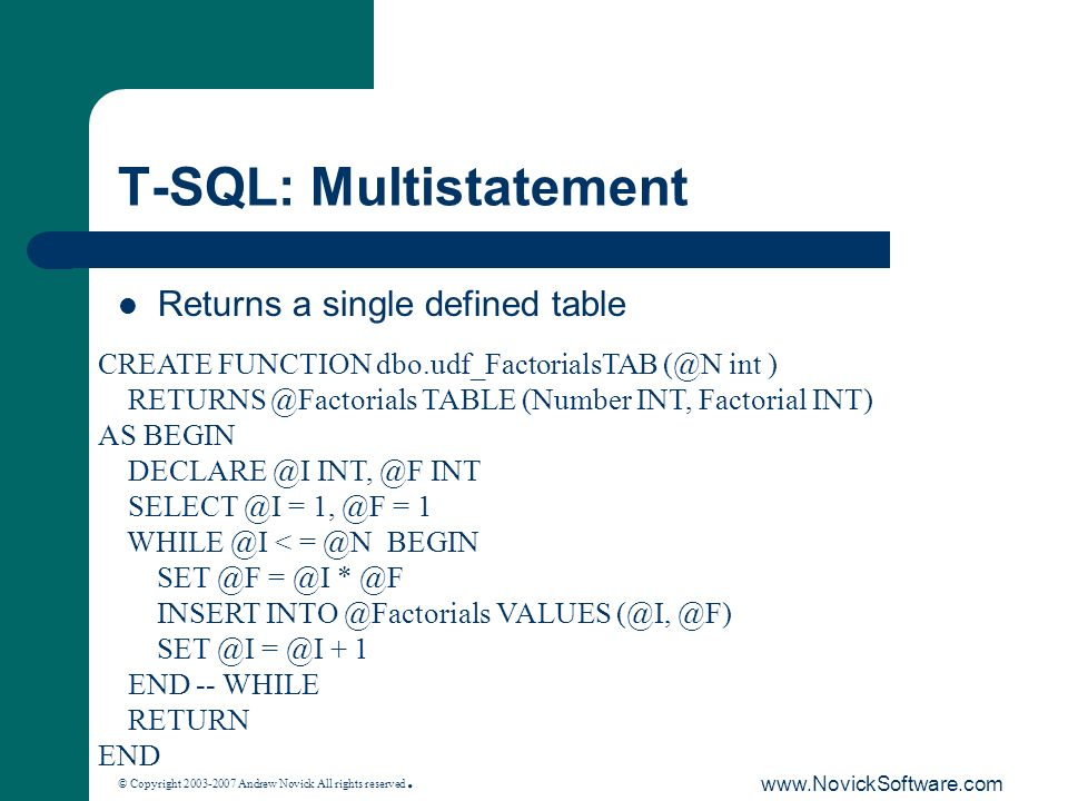 © Copyright 2003-2007 Andrew Novick All rights reserved. www.NovickSoftware.com T-SQL: Multistatement Returns a single defined table CREATE FUNCTION d