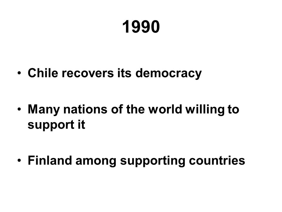 1990 Chile recovers its democracy Many nations of the world willing to support it Finland among supporting countries