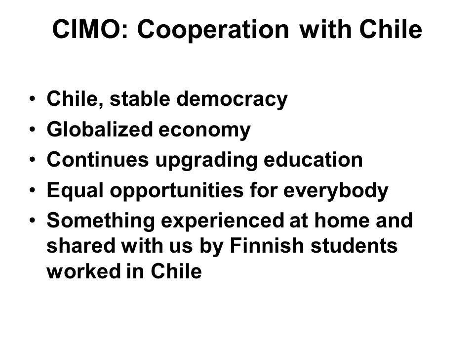 CIMO: Cooperation with Chile Chile, stable democracy Globalized economy Continues upgrading education Equal opportunities for everybody Something experienced at home and shared with us by Finnish students worked in Chile