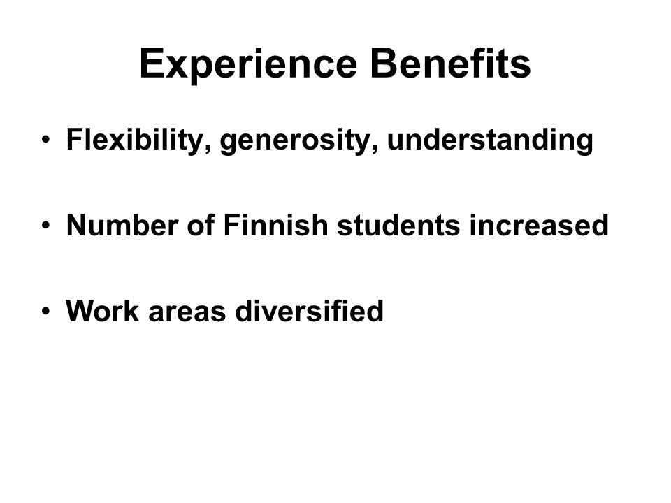 Experience Benefits Flexibility, generosity, understanding Number of Finnish students increased Work areas diversified