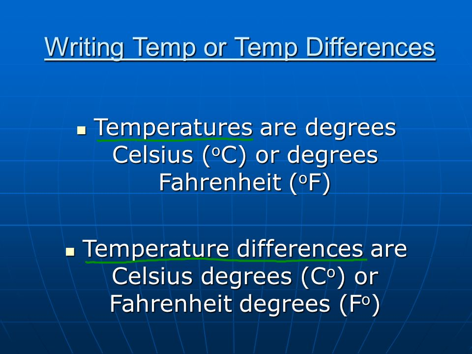 Writing Temp or Temp Differences Temperatures are degrees Celsius ( o C) or degrees Fahrenheit ( o F) Temperatures are degrees Celsius ( o C) or degre