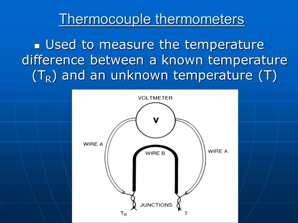 Thermocouple thermometers Used to measure the temperature difference between a known temperature (T R ) and an unknown temperature (T) Used to measure