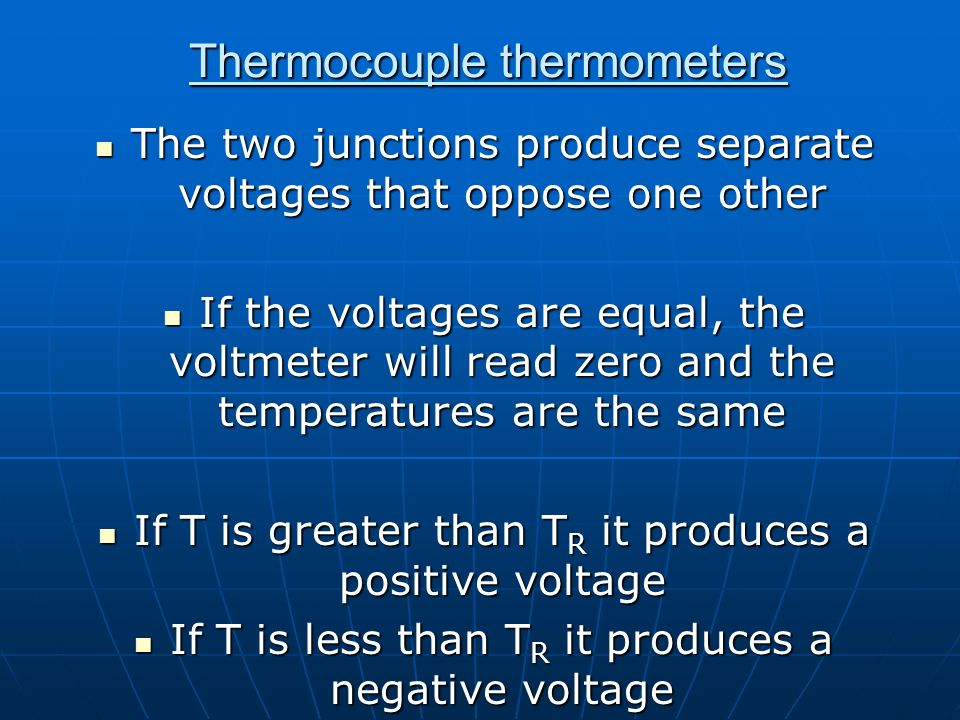 Thermocouple thermometers The two junctions produce separate voltages that oppose one other The two junctions produce separate voltages that oppose on