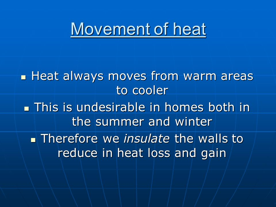 Movement of heat Heat always moves from warm areas to cooler Heat always moves from warm areas to cooler This is undesirable in homes both in the summ
