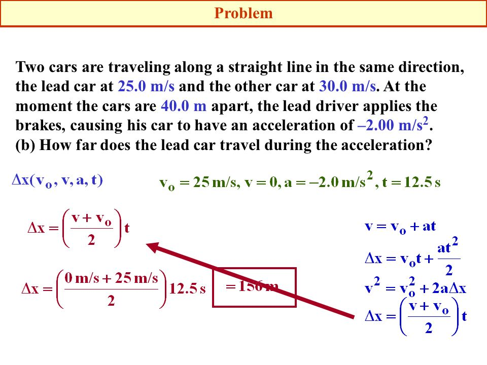 Problem Two cars are traveling along a straight line in the same direction, the lead car at 25.0 m/s and the other car at 30.0 m/s. At the moment the