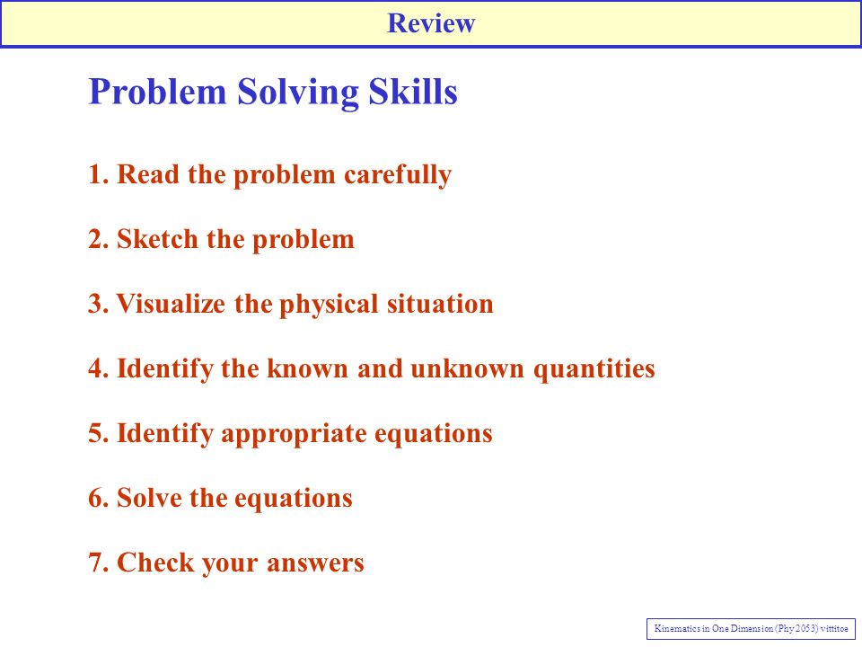 Problem Solving Skills 1. Read the problem carefully 2. Sketch the problem 3. Visualize the physical situation 4. Identify the known and unknown quant