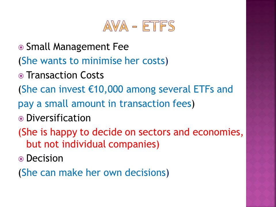 Small Management Fee (She wants to minimise her costs) Transaction Costs (She can invest 10,000 among several ETFs and pay a small amount in transacti