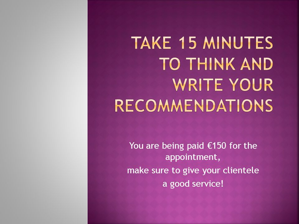 You are being paid 150 for the appointment, make sure to give your clientele a good service!