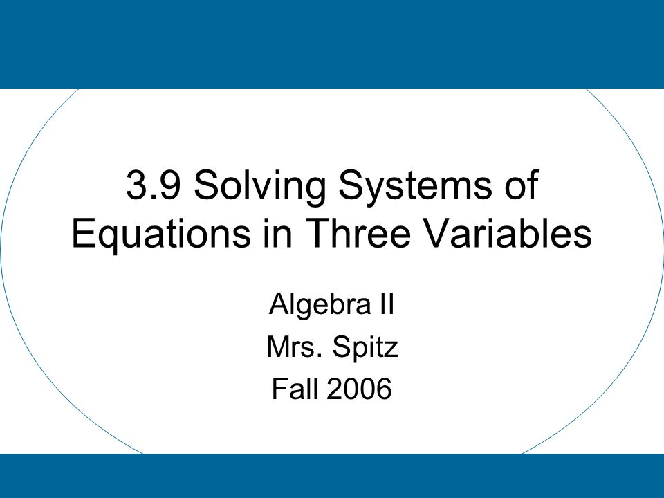 3.9 Solving Systems of Equations in Three Variables Algebra II Mrs. Spitz Fall 2006