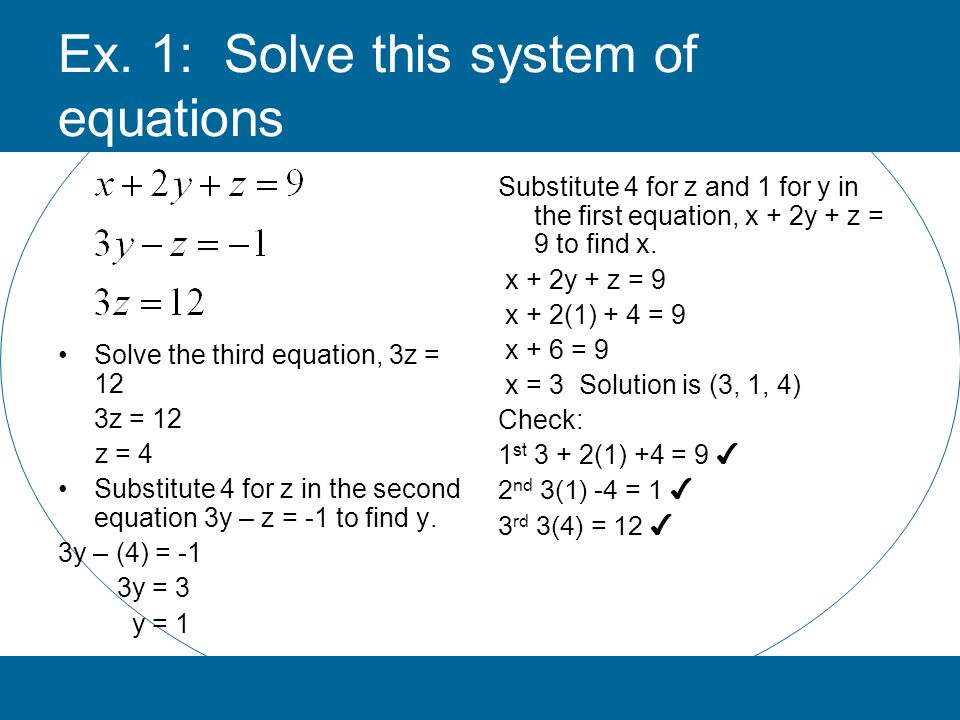 Ex. 1: Solve this system of equations Substitute 4 for z and 1 for y in the first equation, x + 2y + z = 9 to find x. x + 2y + z = 9 x + 2(1) + 4 = 9