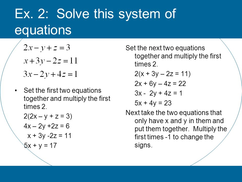 Ex. 2: Solve this system of equations Set the next two equations together and multiply the first times 2. 2(x + 3y – 2z = 11) 2x + 6y – 4z = 22 3x - 2