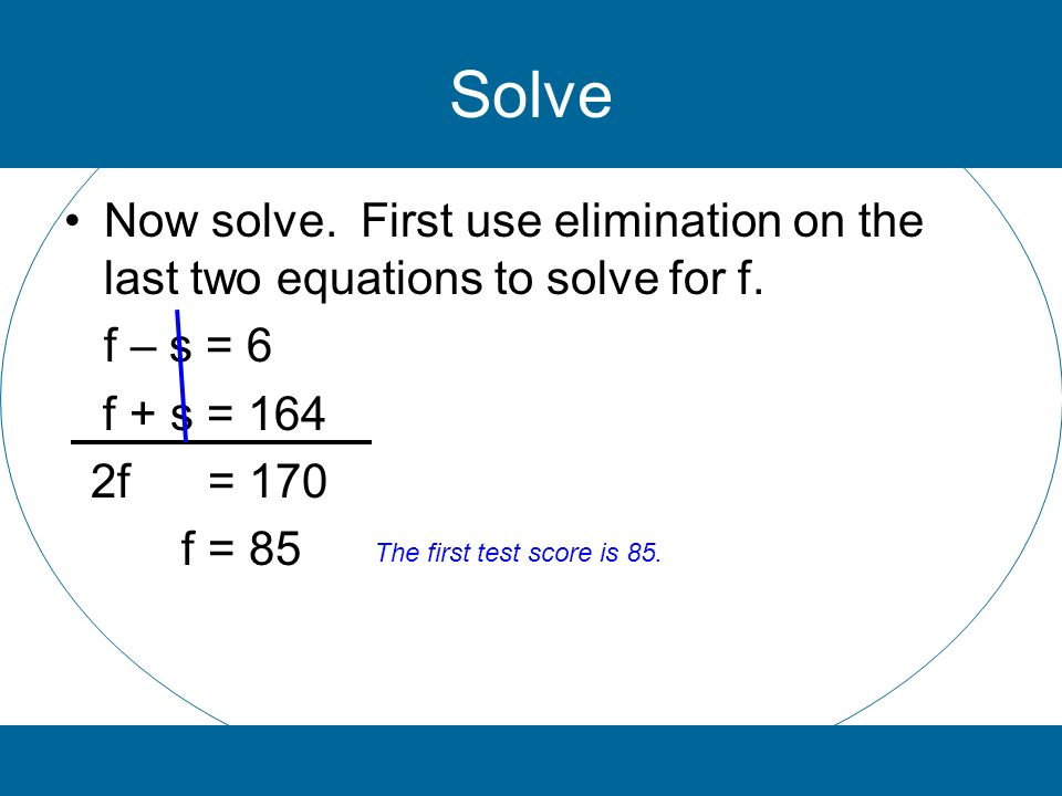 Solve Now solve. First use elimination on the last two equations to solve for f. f – s = 6 f + s = 164 2f = 170 f = 85 The first test score is 85.