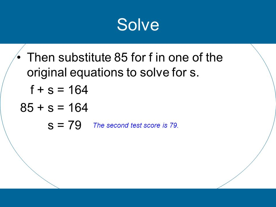 Solve Then substitute 85 for f in one of the original equations to solve for s. f + s = 164 85 + s = 164 s = 79 The second test score is 79.