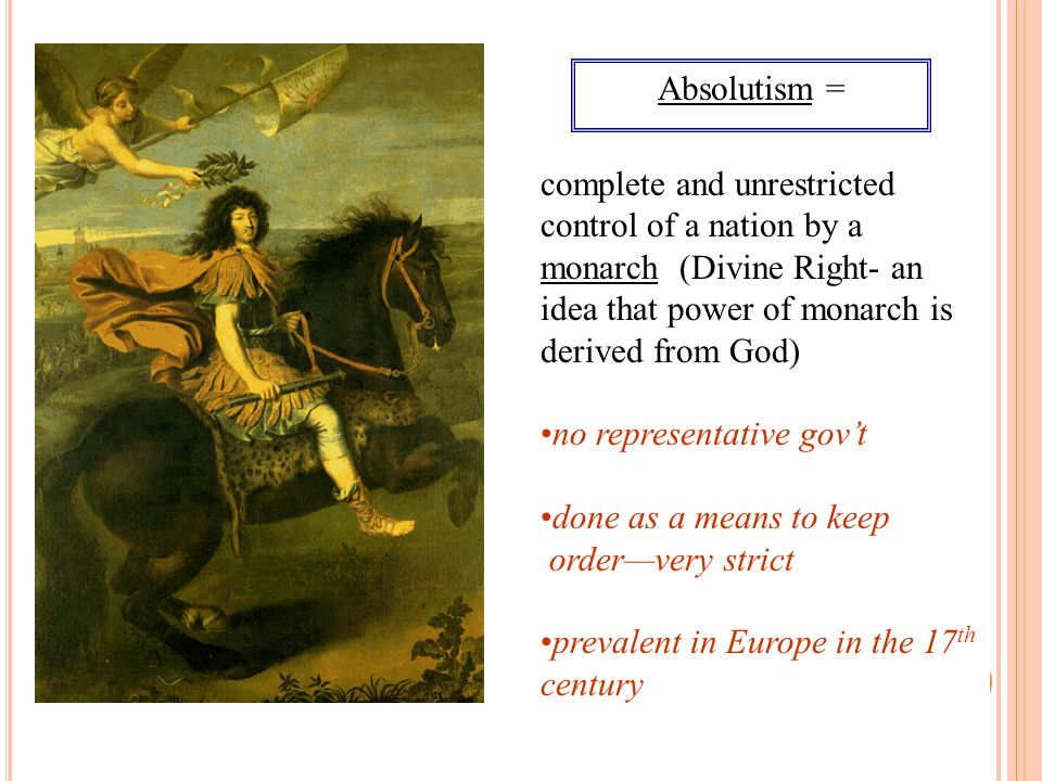 Absolutism = complete and unrestricted control of a nation by a monarch (Divine Right- an idea that power of monarch is derived from God) no represent