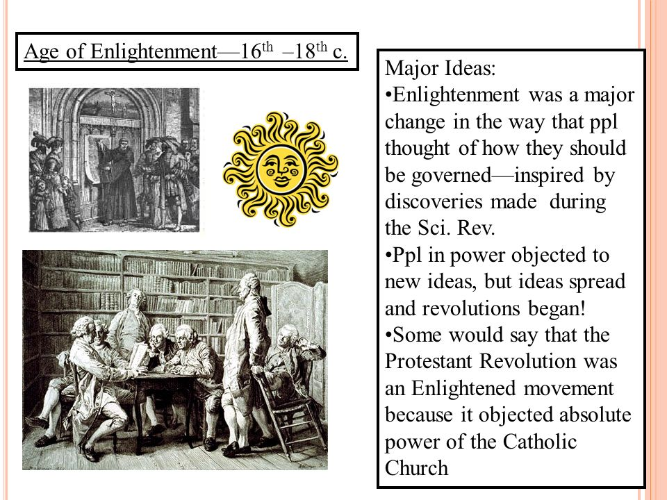 Age of Enlightenment16 th –18 th c. Major Ideas: Enlightenment was a major change in the way that ppl thought of how they should be governedinspired b