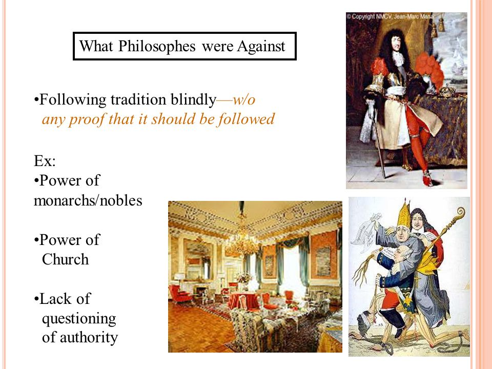 What Philosophes were Against Following tradition blindlyw/o any proof that it should be followed Ex: Power of monarchs/nobles Power of Church Lack of