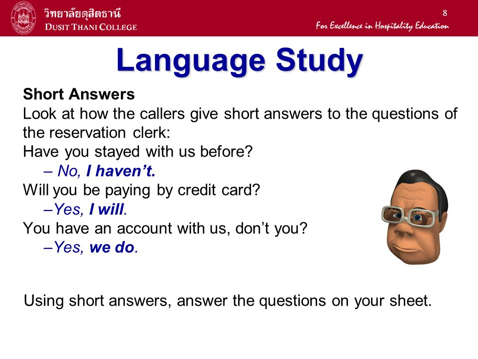 8 Language Study Short Answers Look at how the callers give short answers to the questions of the reservation clerk: Have you stayed with us before.
