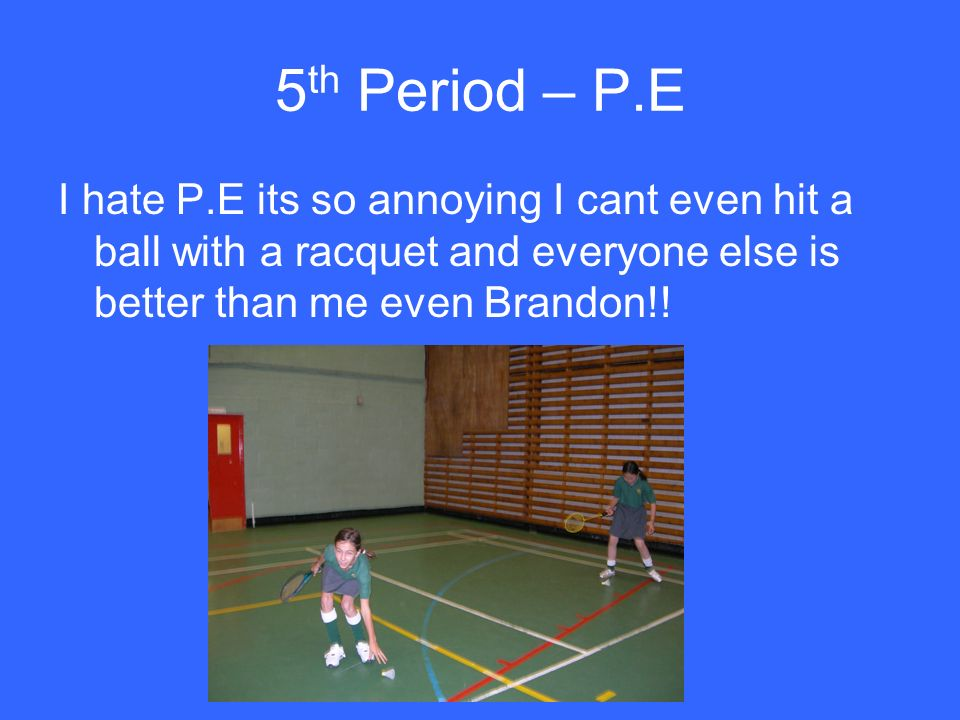 5 th Period – P.E I hate P.E its so annoying I cant even hit a ball with a racquet and everyone else is better than me even Brandon!!
