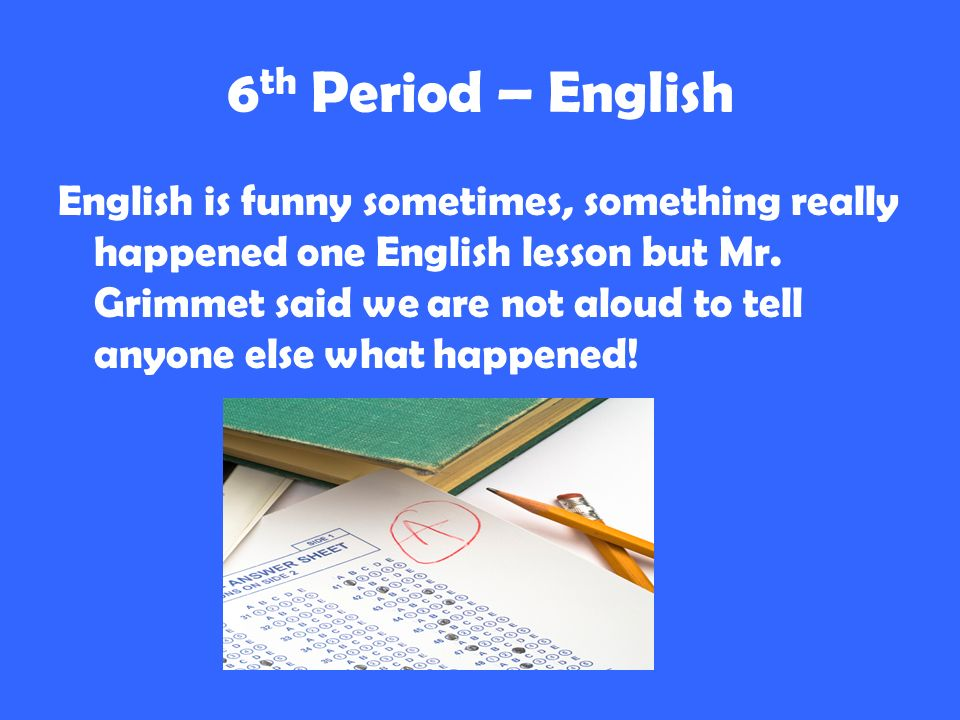 6 th Period – English English is funny sometimes, something really happened one English lesson but Mr.