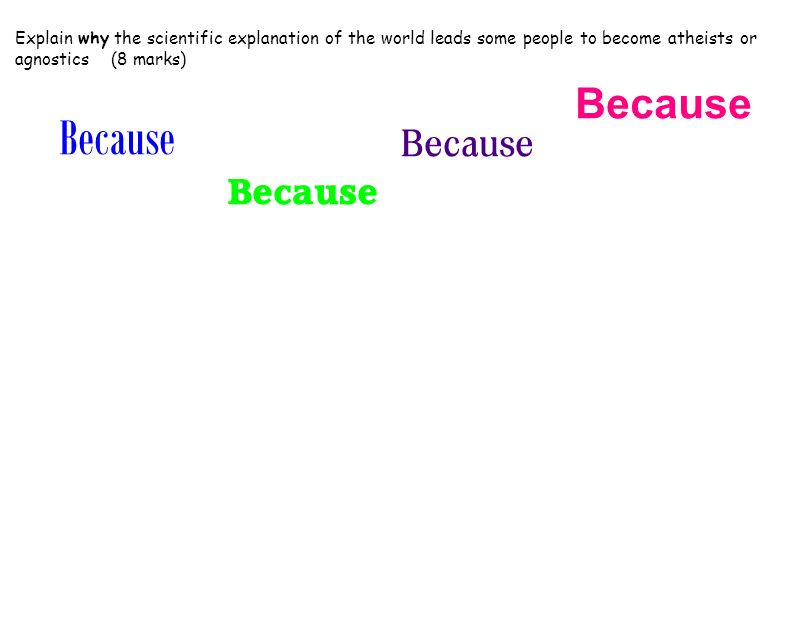Explain why the scientific explanation of the world leads some people to become atheists or agnostics (8 marks) Because