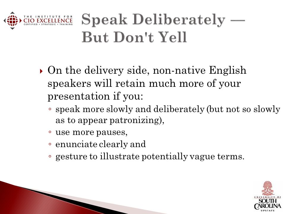 On the delivery side, non-native English speakers will retain much more of your presentation if you: speak more slowly and deliberately (but not so slowly as to appear patronizing), use more pauses, enunciate clearly and gesture to illustrate potentially vague terms.