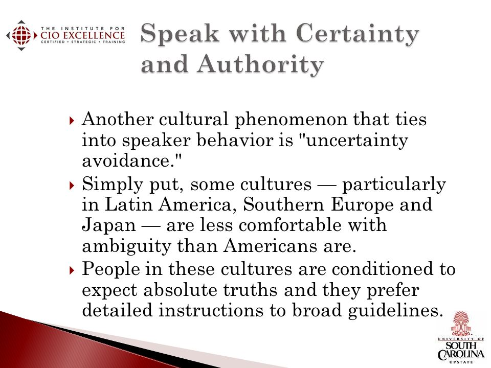 Another cultural phenomenon that ties into speaker behavior is uncertainty avoidance. Simply put, some cultures particularly in Latin America, Southern Europe and Japan are less comfortable with ambiguity than Americans are.