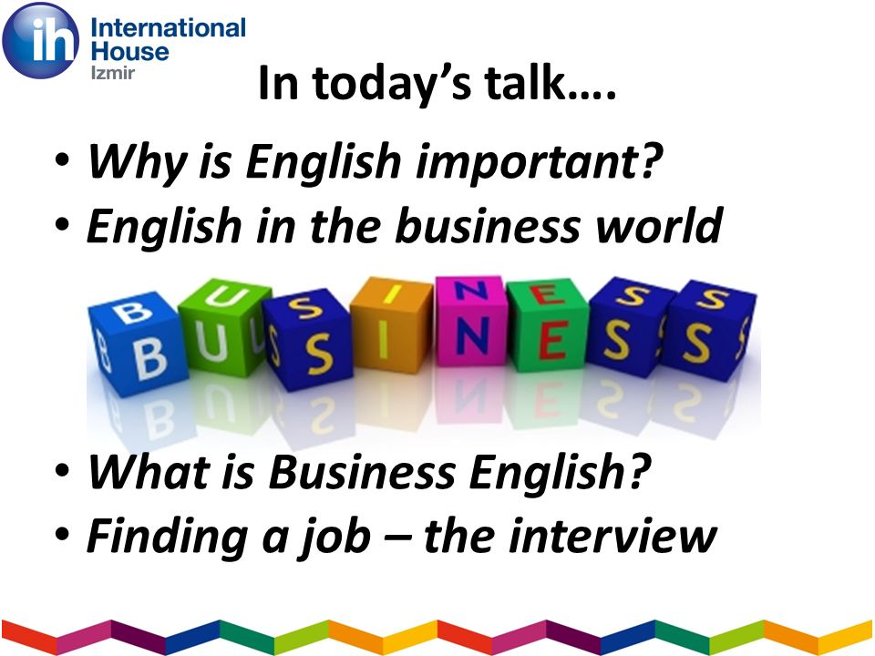 In todays talk…. Why is English important? English in the business world What is Business English? Finding a job – the interview