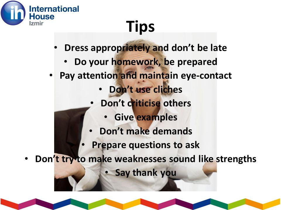 Tips Dress appropriately and dont be late Do your homework, be prepared Pay attention and maintain eye-contact Dont use cliches Dont criticise others Give examples Dont make demands Prepare questions to ask Dont try to make weaknesses sound like strengths Say thank you