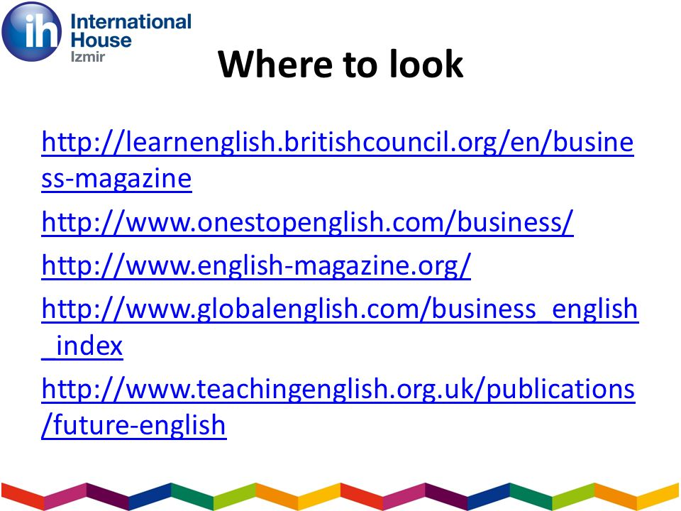 Where to look http://learnenglish.britishcouncil.org/en/busine ss-magazine http://www.onestopenglish.com/business/ http://www.english-magazine.org/ ht