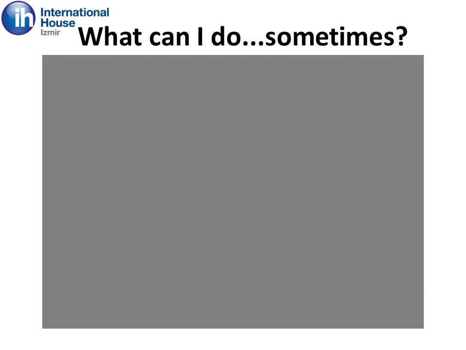 What can I do...sometimes?