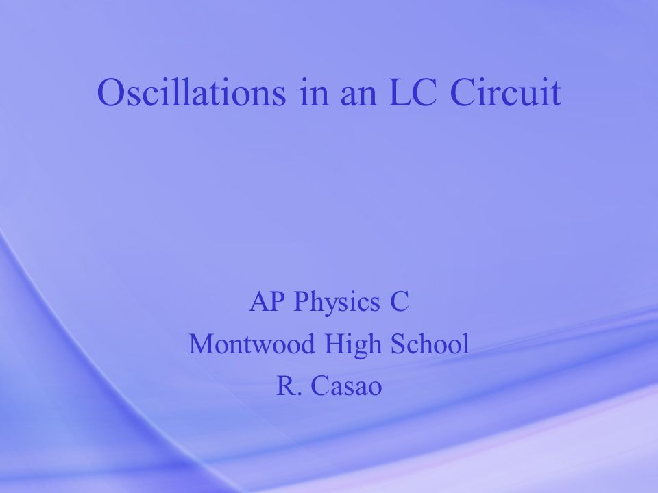 Oscillations in an LC Circuit AP Physics C Montwood High School R. Casao