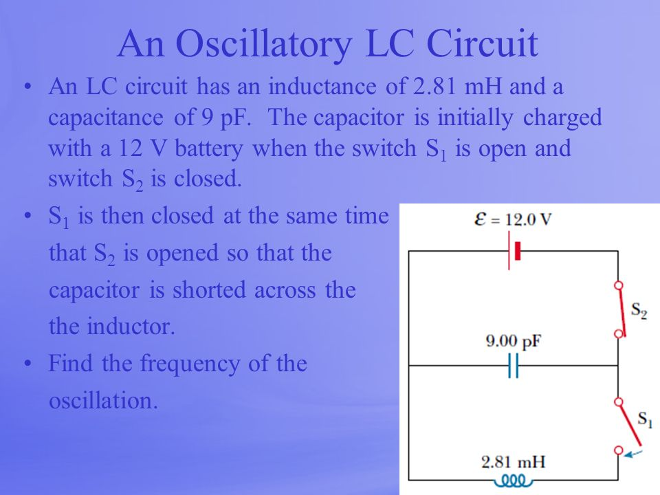 An Oscillatory LC Circuit An LC circuit has an inductance of 2.81 mH and a capacitance of 9 pF. The capacitor is initially charged with a 12 V battery