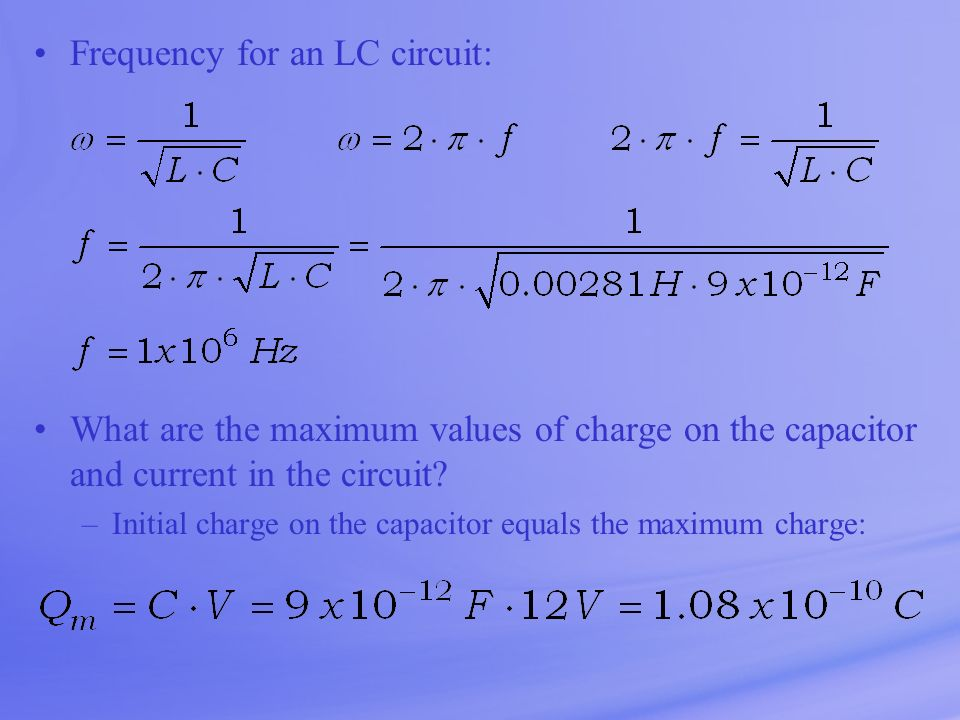 Frequency for an LC circuit: What are the maximum values of charge on the capacitor and current in the circuit? –Initial charge on the capacitor equal