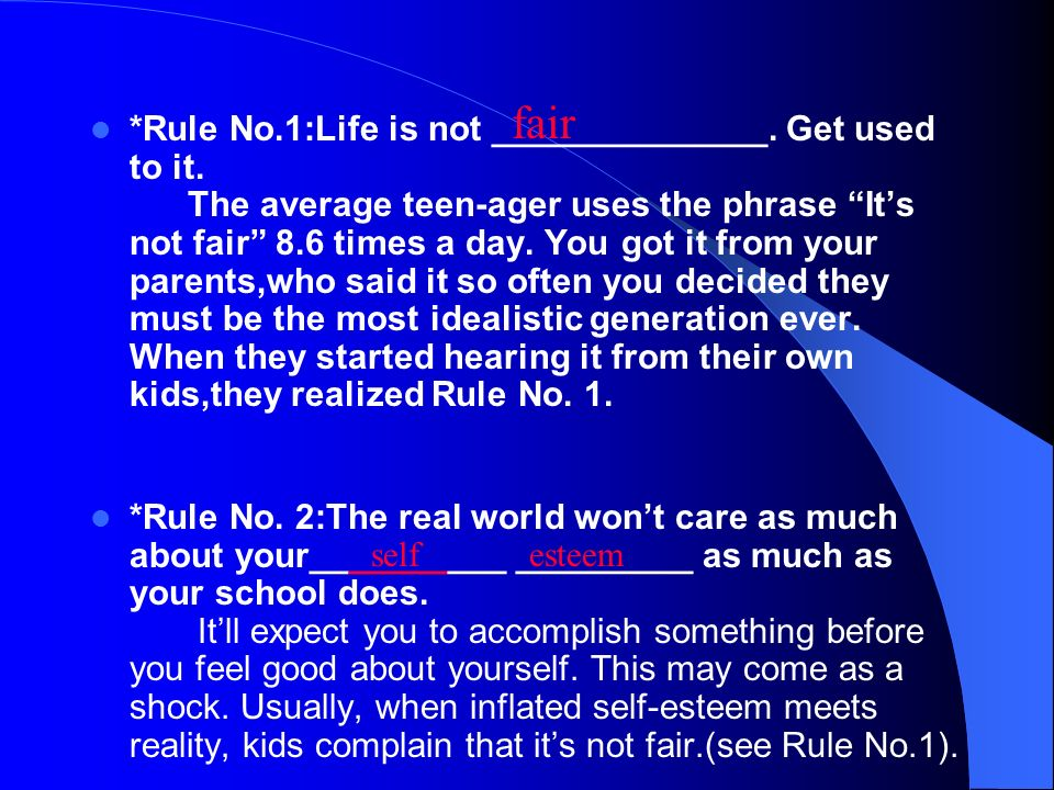 *Rule No.1:Life is not ______________. Get used to it. The average teen-ager uses the phrase Its not fair 8.6 times a day. You got it from your parent
