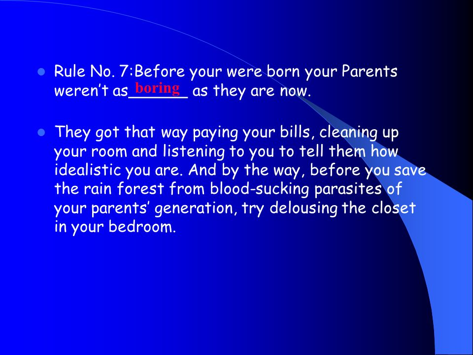 Rule No. 7:Before your were born your Parents werent as______ as they are now. They got that way paying your bills, cleaning up your room and listenin
