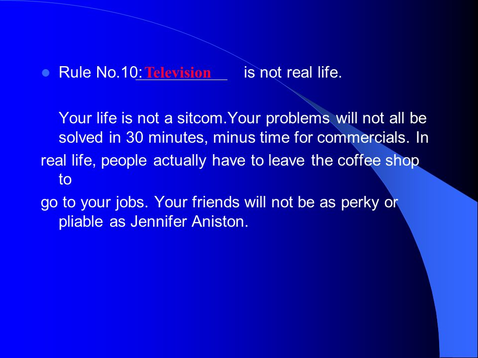 Rule No.10: is not real life. Your life is not a sitcom.Your problems will not all be solved in 30 minutes, minus time for commercials. In real life,