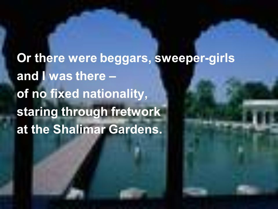 Or there were beggars, sweeper-girls and I was there – of no fixed nationality, staring through fretwork at the Shalimar Gardens.