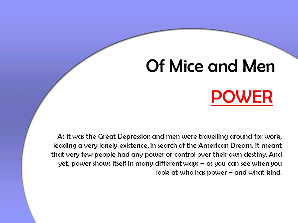 Of Mice and Men POWER As it was the Great Depression and men were travelling around for work, leading a very lonely existence, in search of the Americ