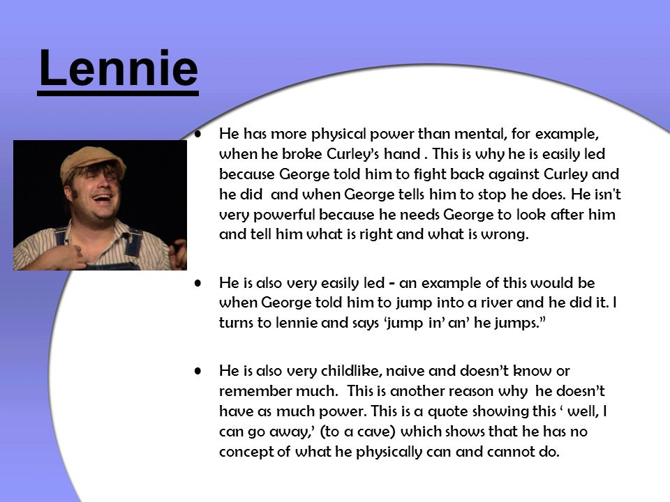 Lennie He has more physical power than mental, for example, when he broke Curleys hand. This is why he is easily led because George told him to fight