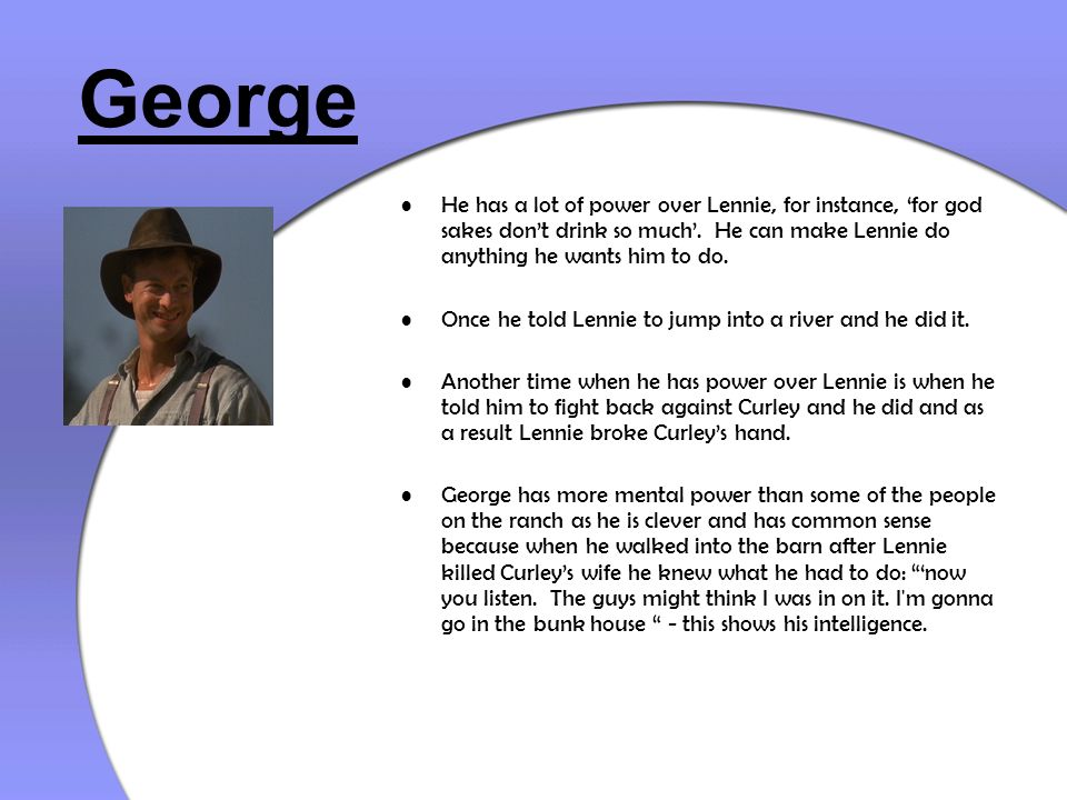 George He has a lot of power over Lennie, for instance, for god sakes dont drink so much. He can make Lennie do anything he wants him to do. Once he t