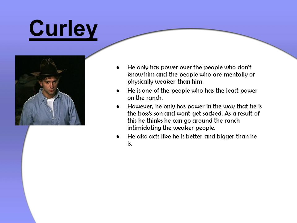 Curley He only has power over the people who dont know him and the people who are mentally or physically weaker than him. He is one of the people who