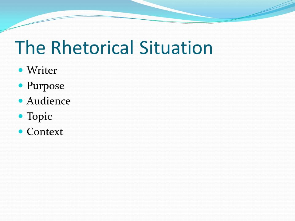 The Rhetorical Situation Writer Purpose Audience Topic Context