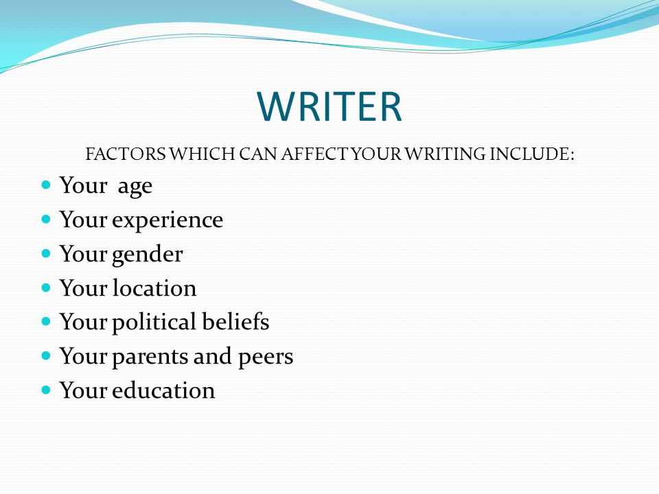 WRITER FACTORS WHICH CAN AFFECT YOUR WRITING INCLUDE: Your age Your experience Your gender Your location Your political beliefs Your parents and peers Your education