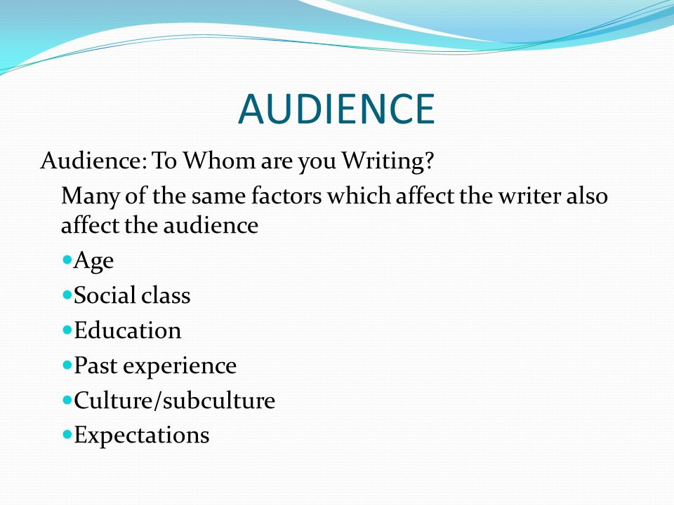 AUDIENCE Audience: To Whom are you Writing.