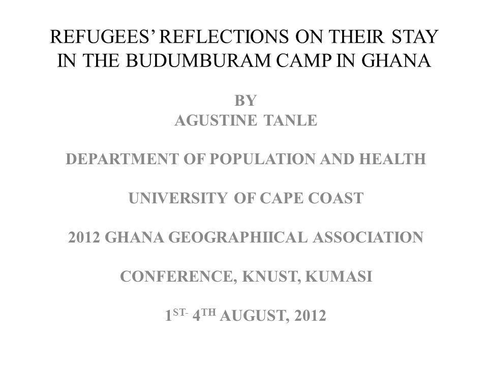 REFUGEES REFLECTIONS ON THEIR STAY IN THE BUDUMBURAM CAMP IN GHANA BY AGUSTINE TANLE DEPARTMENT OF POPULATION AND HEALTH UNIVERSITY OF CAPE COAST 2012 GHANA GEOGRAPHIICAL ASSOCIATION CONFERENCE, KNUST, KUMASI 1 ST- 4 TH AUGUST, 2012