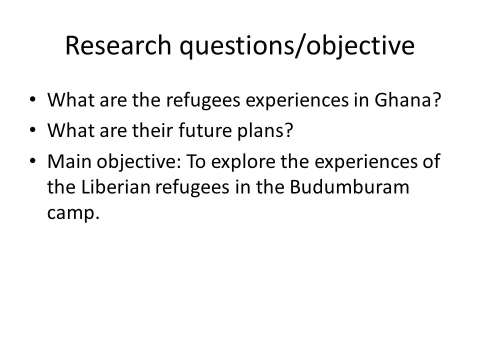 Research questions/objective What are the refugees experiences in Ghana? What are their future plans? Main objective: To explore the experiences of th